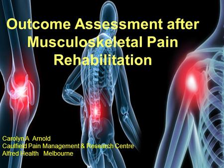 Carolyn A Arnold Caulfield Pain Management & Research Centre, Alfred Health, Melbourne, Australia Outcome Assessment after Musculoskeletal Pain Rehabilitation.
