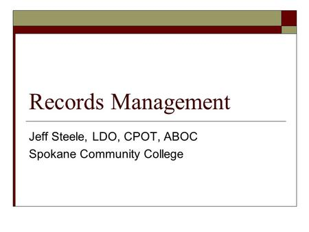 Records Management Jeff Steele, LDO, CPOT, ABOC Spokane Community College.