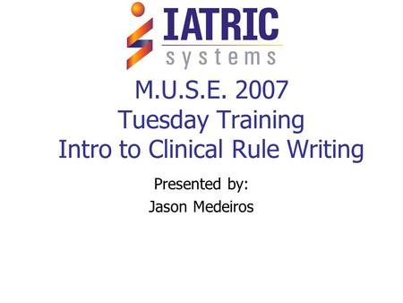 M.U.S.E. 2007 Tuesday Training Intro to Clinical Rule Writing Presented by: Jason Medeiros.