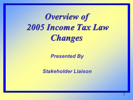 1 Overview of 2005 Income Tax Law Changes Presented By Stakeholder Liaison.