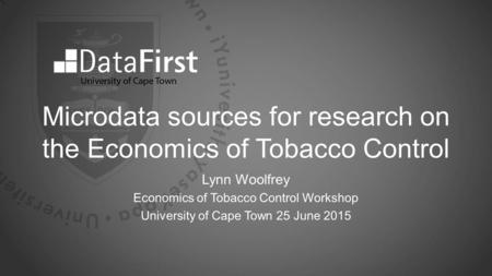 Microdata sources for research on the Economics of Tobacco Control Lynn Woolfrey Economics of Tobacco Control Workshop University of Cape Town 25 June.