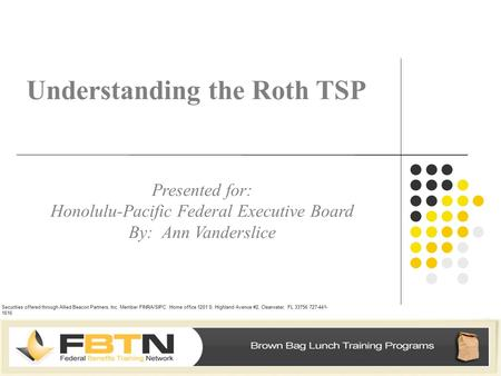Understanding the Roth TSP Presented for: Honolulu-Pacific Federal Executive Board By: Ann Vanderslice Securities offered through Allied Beacon Partners,