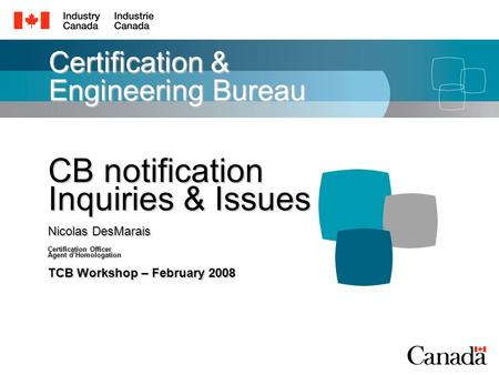 Certification & Engineering Bureau CB notification Inquiries & Issues Nicolas DesMarais Certification Officer Agent d'Homologation TCB Workshop – February.