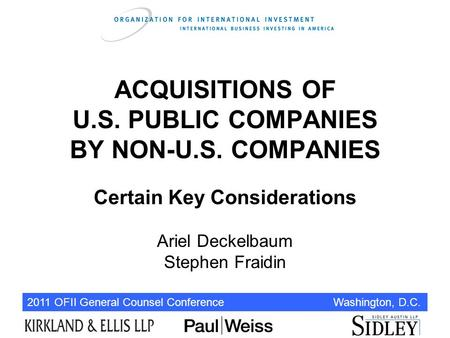 2011 OFII General Counsel Conference Washington, D.C. ACQUISITIONS OF U.S. PUBLIC COMPANIES BY NON-U.S. COMPANIES Certain Key Considerations Ariel Deckelbaum.