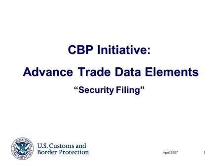 "April 20071 CBP Initiative: Advance Trade Data Elements Advance Trade Data Elements ""Security Filing"""