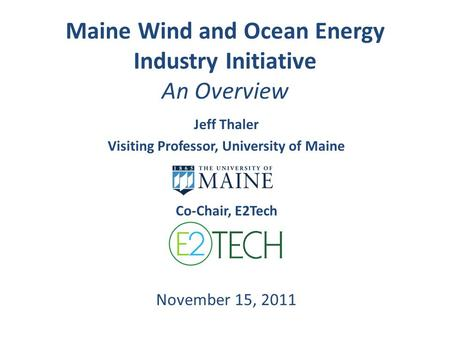 Maine Wind and Ocean Energy Industry Initiative An Overview Jeff Thaler Visiting Professor, University of Maine Co-Chair, E2Tech November 15, 2011.