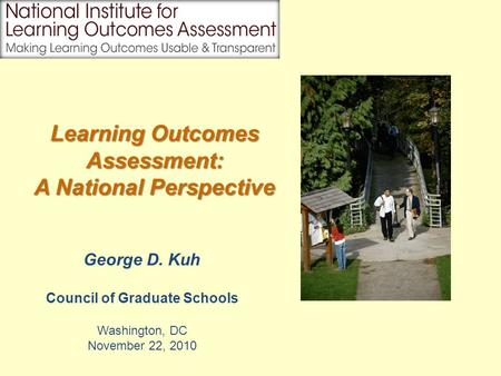 George D. Kuh Council of Graduate Schools Washington, DC November 22, 2010 Learning Outcomes Assessment: A National Perspective.