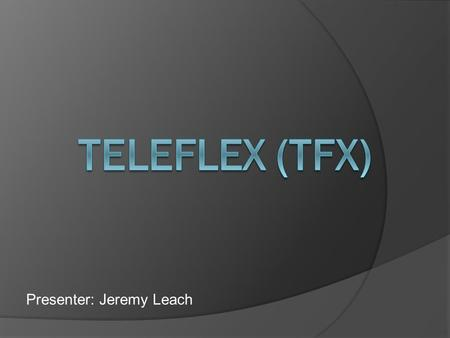 Presenter: Jeremy Leach. Teleflex is a diversified manufacturer that is involved in three different segments: Medical, Commercial, and Aerospace. This.