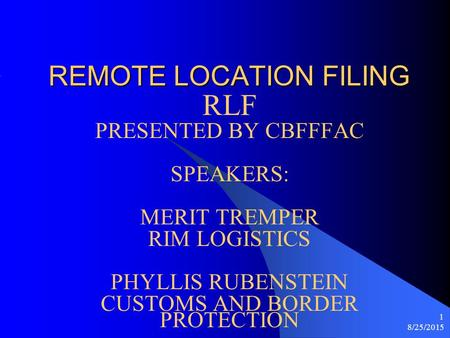 8/25/2015 1 REMOTE LOCATION FILING RLF PRESENTED BY CBFFFAC SPEAKERS: MERIT TREMPER RIM LOGISTICS PHYLLIS RUBENSTEIN CUSTOMS AND BORDER PROTECTION.
