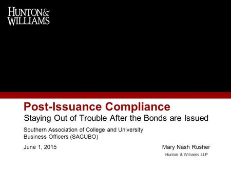 Post-Issuance Compliance Staying Out of Trouble After the Bonds are Issued Southern Association of College and University Business Officers (SACUBO) June.