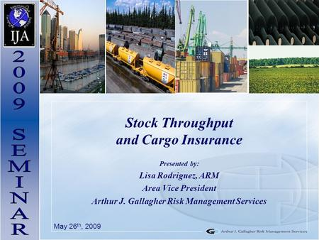 Stock Throughput and Cargo Insurance Presented by: Lisa Rodriguez, ARM Area Vice President Arthur J. Gallagher Risk Management Services May 26 th, 2009.
