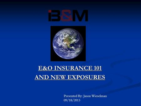 E&O INSURANCE 101 AND NEW EXPOSURES Presented By: Jason Wieselman 09/18/2013.