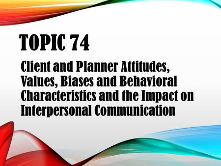 TOPIC 74 Client and Planner Attitudes, Values, Biases and Behavioral Characteristics and the Impact on Interpersonal Communication.