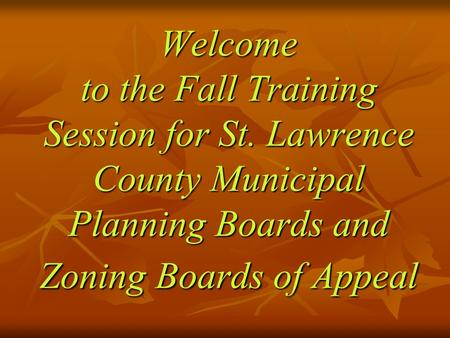 Welcome to the Fall Training Session for St. Lawrence County Municipal Planning Boards and Zoning Boards of Appeal.