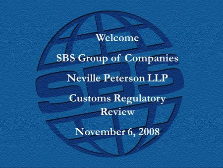 SBS Group of Companies Welcome SBS Group of Companies Neville Peterson LLP Customs Regulatory Review November 6, 2008.