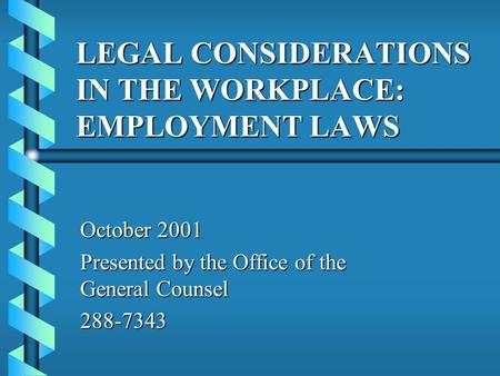 LEGAL CONSIDERATIONS IN THE WORKPLACE: EMPLOYMENT LAWS October 2001 Presented by the Office of the General Counsel 288-7343.