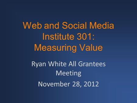 Web and Social Media Institute 301: Measuring Value Ryan White All Grantees Meeting November 28, 2012.