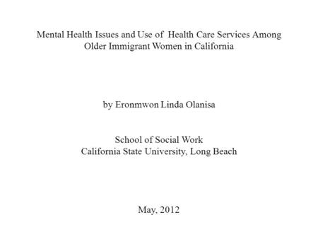 Mental Health Issues and Use of Health Care Services Among Older Immigrant Women in California by Eronmwon Linda Olanisa School of Social Work California.