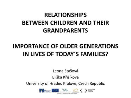 RELATIONSHIPS BETWEEN CHILDREN AND THEIR GRANDPARENTS IMPORTANCE OF OLDER GENERATIONS IN LIVES OF TODAY´S FAMILIES? Leona Stašová Eliška Křišíková University.