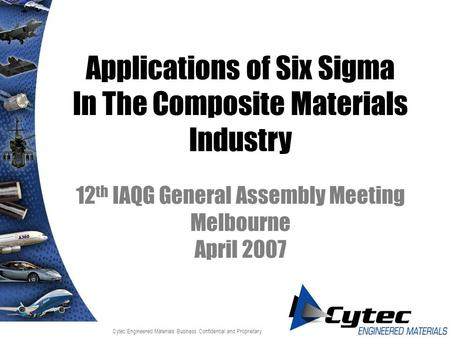 Cytec Engineered Materials Business Confidential and Proprietary Applications of Six Sigma In The Composite Materials Industry 12 th IAQG General Assembly.