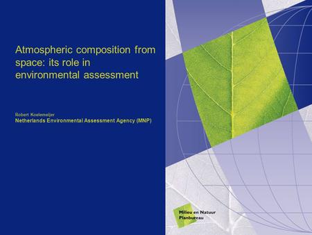 Atmospheric composition from space: its role in environmental assessment Robert Koelemeijer Netherlands Environmental Assessment Agency (MNP)