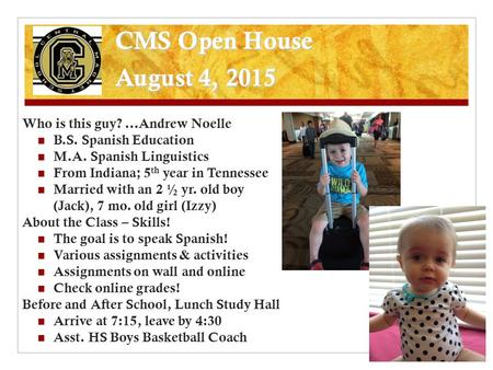 CMS Open House August 4, 2015 Who is this guy? …Andrew Noelle B.S. Spanish Education M.A. Spanish Linguistics From Indiana; 5 th year in Tennessee Married.