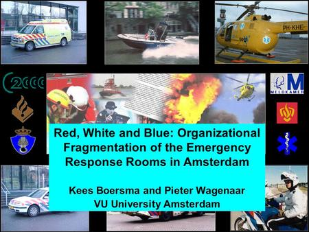 Red, White and Blue: Organizational Fragmentation of the Emergency Response Rooms in Amsterdam Kees Boersma and Pieter Wagenaar VU University Amsterdam.