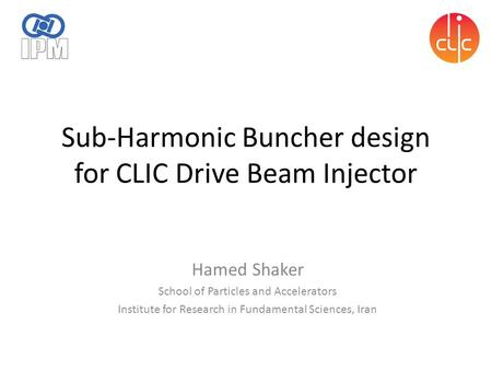 Sub-Harmonic Buncher design for CLIC Drive Beam Injector Hamed Shaker School of Particles and Accelerators Institute for Research in Fundamental Sciences,