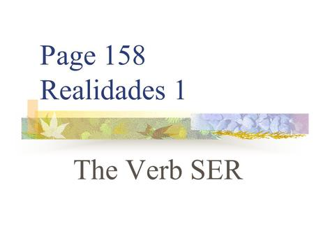 Page 158 Realidades 1 The Verb SER TO BE (In English) Iam Youare He Sheis It Weare Theyare.