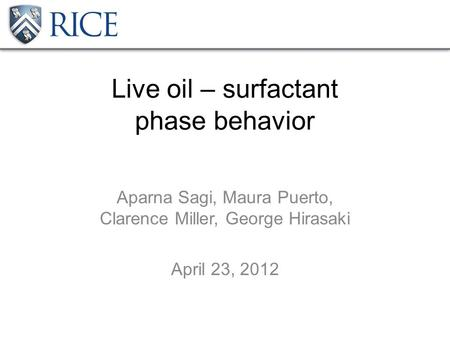 Live oil – surfactant phase behavior Aparna Sagi, Maura Puerto, Clarence Miller, George Hirasaki April 23, 2012.