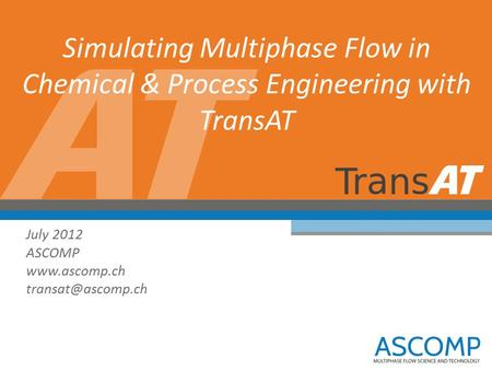Simulating Multiphase Flow in Chemical & Process Engineering with TransAT July 2012 ASCOMP