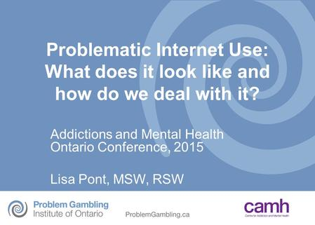Objectives Describe services for Problem Gambling, gaming and Internet Use at CAMH Define Problematic Internet Use (PIU) Explain risks factors, benefits.