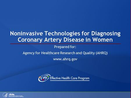 Noninvasive Technologies for Diagnosing Coronary Artery Disease in Women Prepared for: Agency for Healthcare Research and Quality (AHRQ) www.ahrq.gov.