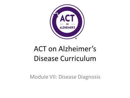 ACT on Alzheimer's Disease Curriculum Module VII: Disease Diagnosis.