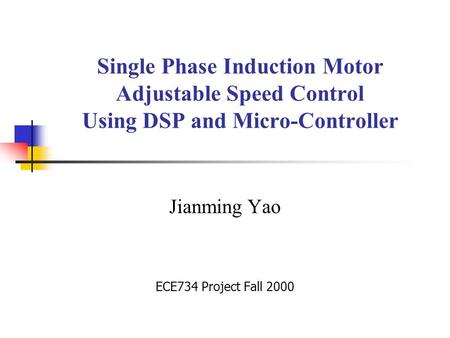 Single Phase Induction Motor Adjustable Speed Control Using DSP and Micro-Controller Jianming Yao ECE734 Project Fall 2000.