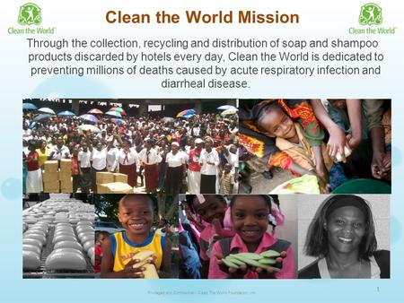 Clean the World Mission Through the collection, recycling and distribution of soap and shampoo products discarded by hotels every day, Clean the World.