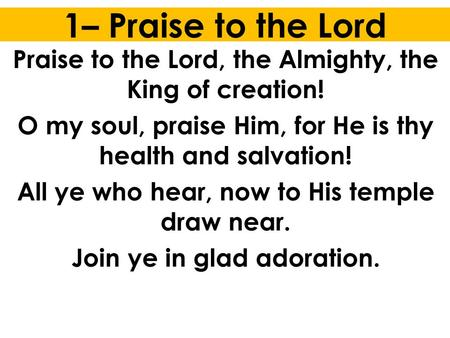 1– Praise to the Lord Praise to the Lord, the Almighty, the King of creation! O my soul, praise Him, for He is thy health and salvation! All ye who hear,