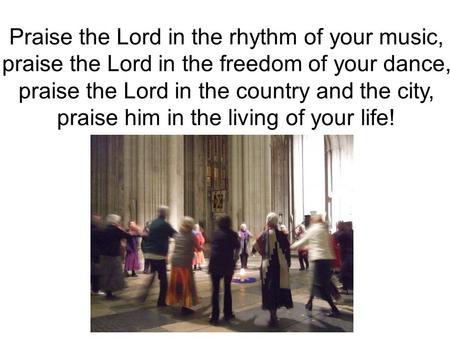 Praise the Lord in the rhythm of your music, praise the Lord in the freedom of your dance, praise the Lord in the country and the city, praise him in the.