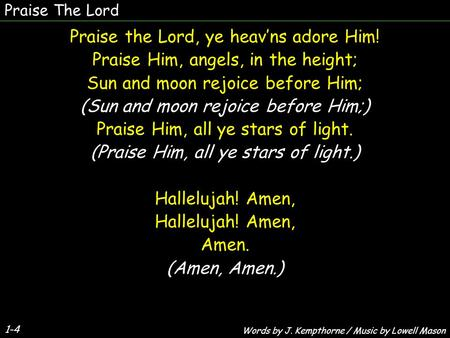 Praise The Lord 1-4 Praise the Lord, ye heav'ns adore Him! Praise Him, angels, in the height; Sun and moon rejoice before Him; (Sun and moon rejoice before.