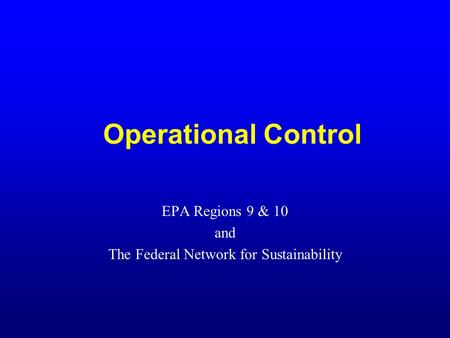Operational Control EPA Regions 9 & 10 and The Federal Network for Sustainability.