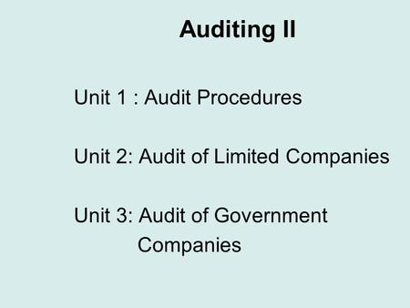 Auditing II Unit 1 : Audit Procedures Unit 2: Audit of Limited Companies Unit 3: Audit of Government Companies.