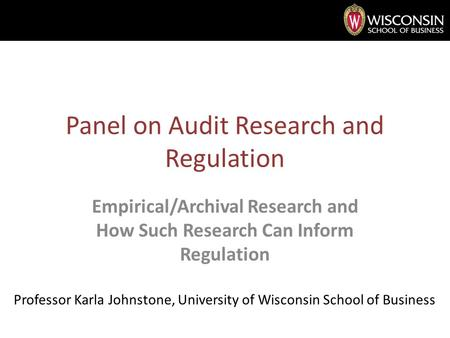 Panel on Audit Research and Regulation Empirical/Archival Research and How Such Research Can Inform Regulation Professor Karla Johnstone, University of.