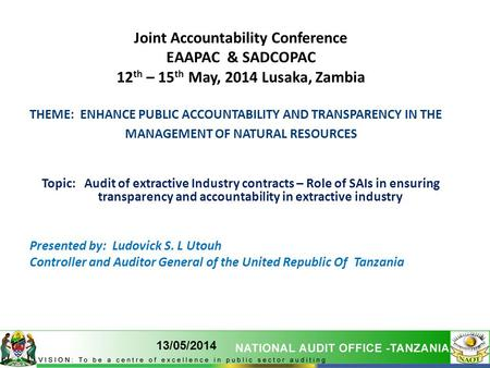 1 13/05/2014 1 Joint Accountability Conference EAAPAC & SADCOPAC 12 th – 15 th May, 2014 Lusaka, Zambia THEME: ENHANCE PUBLIC ACCOUNTABILITY AND TRANSPARENCY.