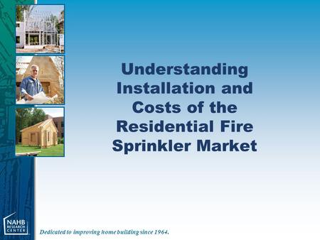 Dedicated to improving home building since 1964. Understanding Installation and Costs of the Residential Fire Sprinkler Market.