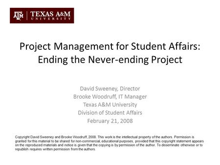 Project Management for Student Affairs: Ending the Never-ending Project David Sweeney, Director Brooke Woodruff, IT Manager Texas A&M University Division.