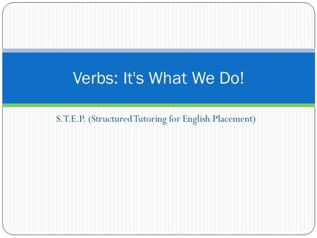 S.T.E.P. (Structured Tutoring for English Placement) Verbs: It's What We Do!