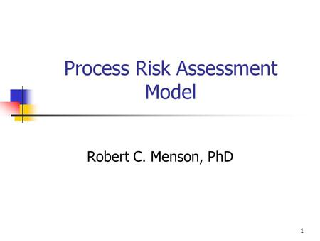 1 Process Risk Assessment Model Robert C. Menson, PhD.