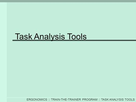 ERGONOMICS :: TRAIN-THE-TRAINER PROGRAM :: TASK ANALYSIS TOOLS Task Analysis Tools.