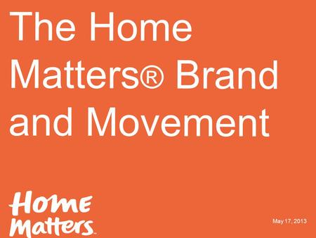ORANGEYOUGLAD 2.1.2013 03 Logo one color The Home Matters ® Brand and Movement May 17, 2013.