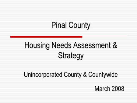Pinal County Housing Needs Assessment & Strategy Unincorporated County & Countywide March 2008.